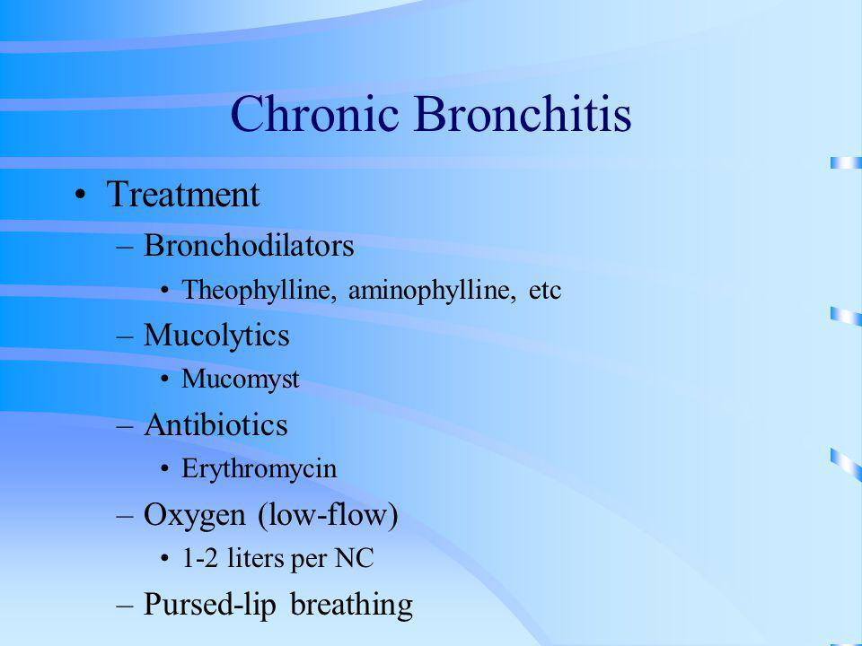 Chronic Bronchitis Treatment –Bronchodilators Theophylline, aminophylline, etc –Mucolytics Mucomyst –Antibiotics Erythromycin –Oxygen (low-flow) 1-2 l