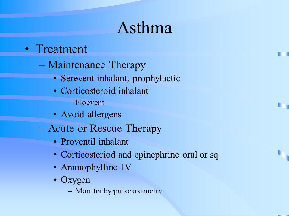 Asthma Treatment –Maintenance Therapy Serevent inhalant, prophylactic Corticosteroid inhalant –Floevent Avoid allergens –Acute or Rescue Therapy Prove