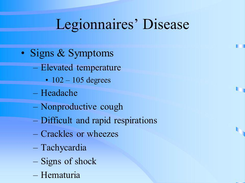 Legionnaires Disease Signs & Symptoms –Elevated temperature 102 – 105 degrees –Headache –Nonproductive cough –Difficult and rapid respirations –Crackl