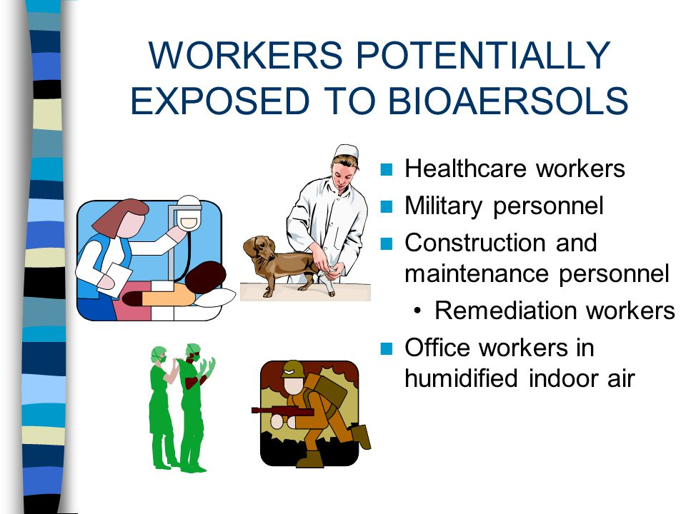 WORKERS POTENTIALLY EXPOSED TO BIOAEROSOLS Industrial Workers Pulp and paper mills Textile mills Wastewater and sewage treatment plants Machinists Ind