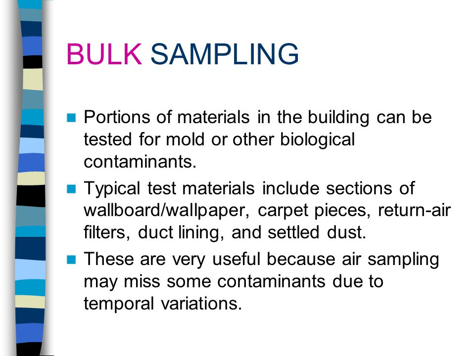 SAMPLING FOR BIOLOGICAL CONTAMINANTS WHY: To test your hypothesis on the cause of the problem To positively confirm the absence/presence of contaminan