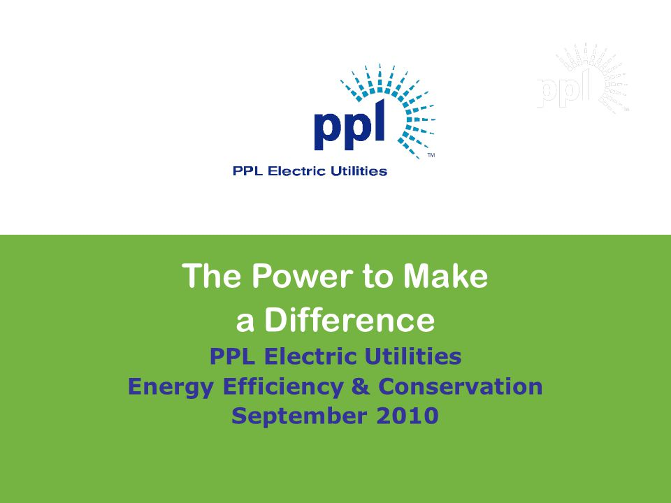 The Power to Make a Difference PPL Electric Utilities Energy Efficiency & Conservation September 2010