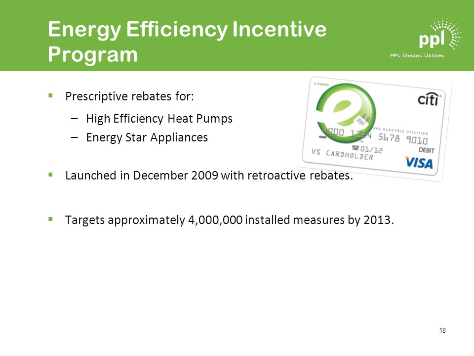 18 Energy Efficiency Incentive Program Prescriptive rebates for: –High Efficiency Heat Pumps –Energy Star Appliances Launched in December 2009 with retroactive rebates.