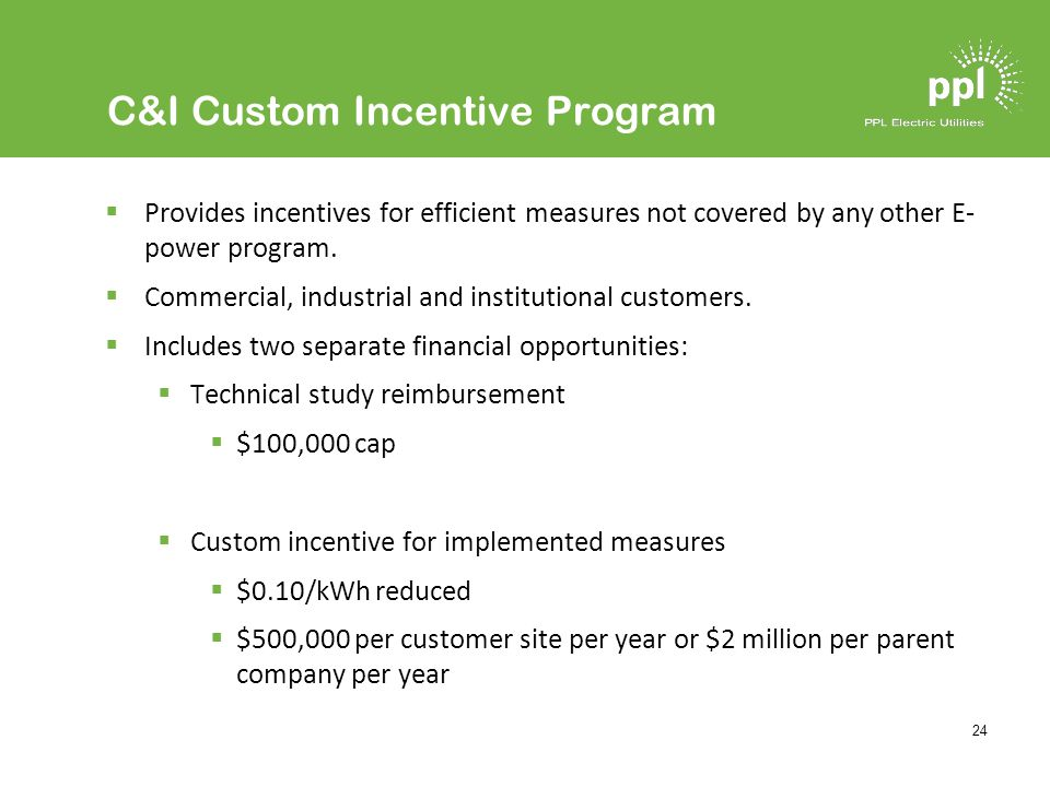 24 C&I Custom Incentive Program Provides incentives for efficient measures not covered by any other E- power program.