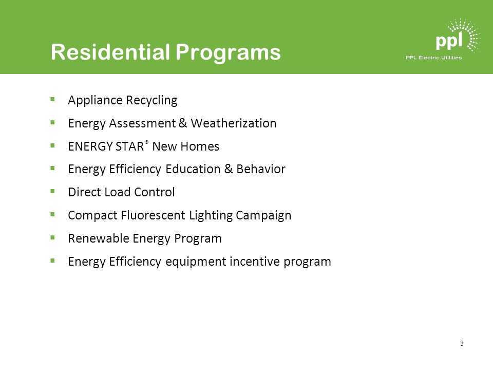 3 Residential Programs Appliance Recycling Energy Assessment & Weatherization ENERGY STAR ® New Homes Energy Efficiency Education & Behavior Direct Load Control Compact Fluorescent Lighting Campaign Renewable Energy Program Energy Efficiency equipment incentive program