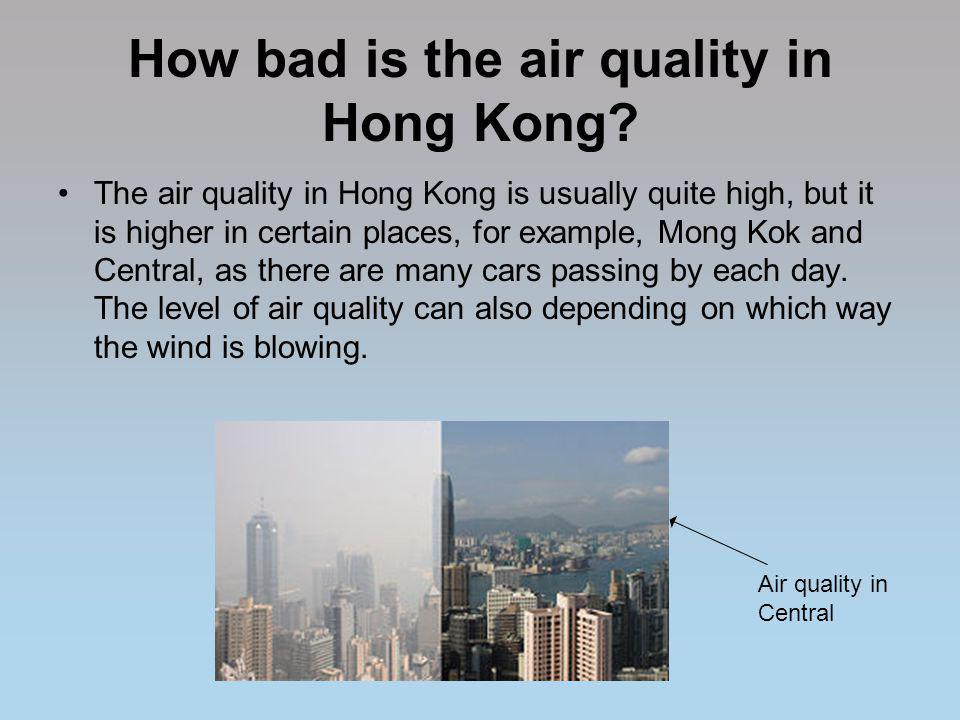 How bad is the air quality in Hong Kong? The air quality in Hong Kong is usually quite high, but it is higher in certain places, for example, Mong Kok