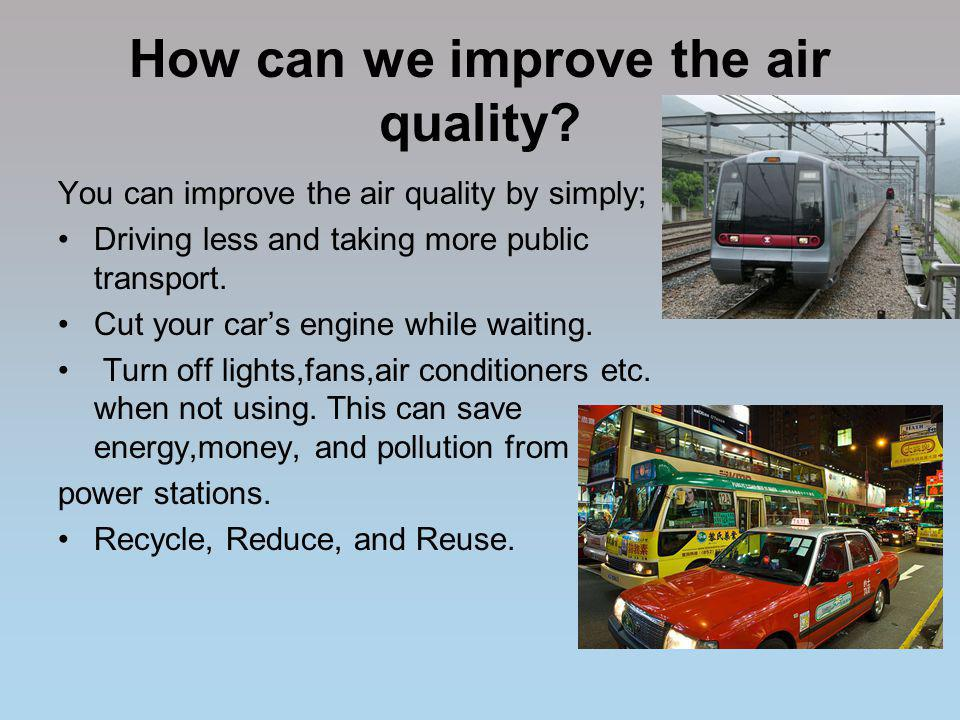 How can we improve the air quality? You can improve the air quality by simply; Driving less and taking more public transport. Cut your cars engine whi