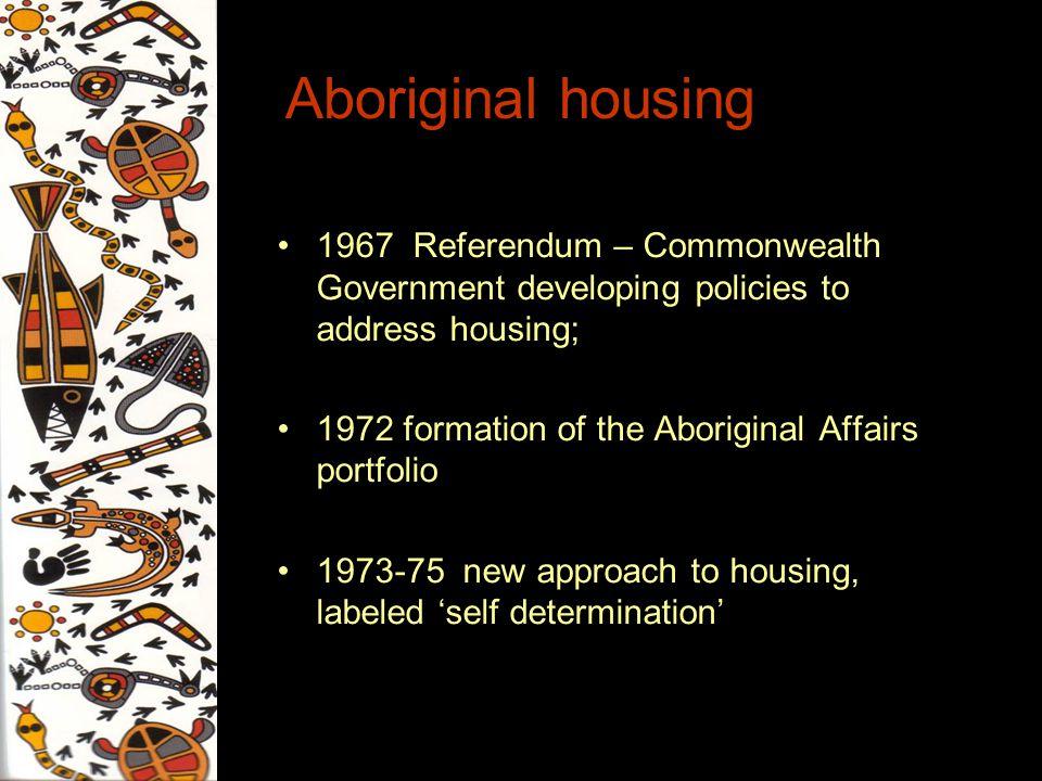 Aboriginal housing 1967 Referendum – Commonwealth Government developing policies to address housing; 1972 formation of the Aboriginal Affairs portfoli