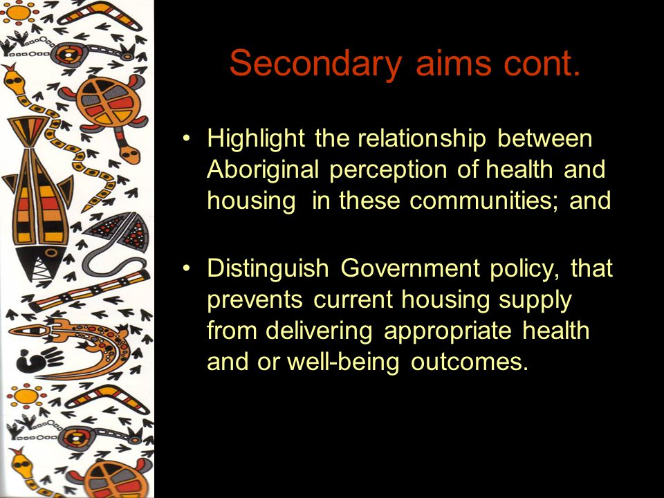 Secondary aims cont. Highlight the relationship between Aboriginal perception of health and housing in these communities; and Distinguish Government p