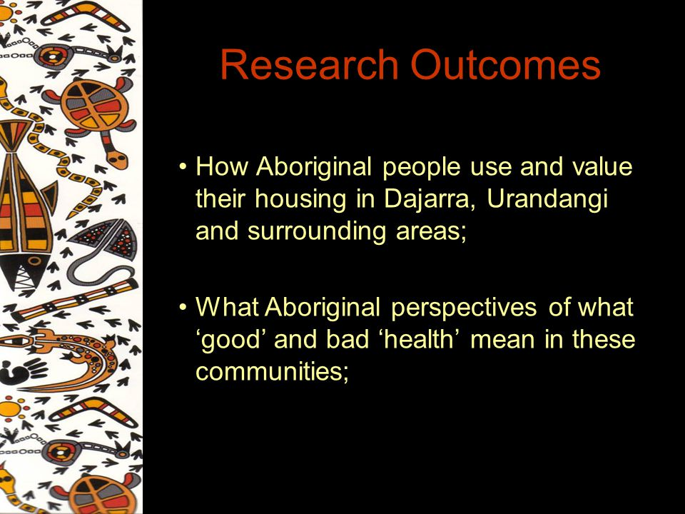 Research Outcomes How Aboriginal people use and value their housing in Dajarra, Urandangi and surrounding areas; What Aboriginal perspectives of what good and bad health mean in these communities;