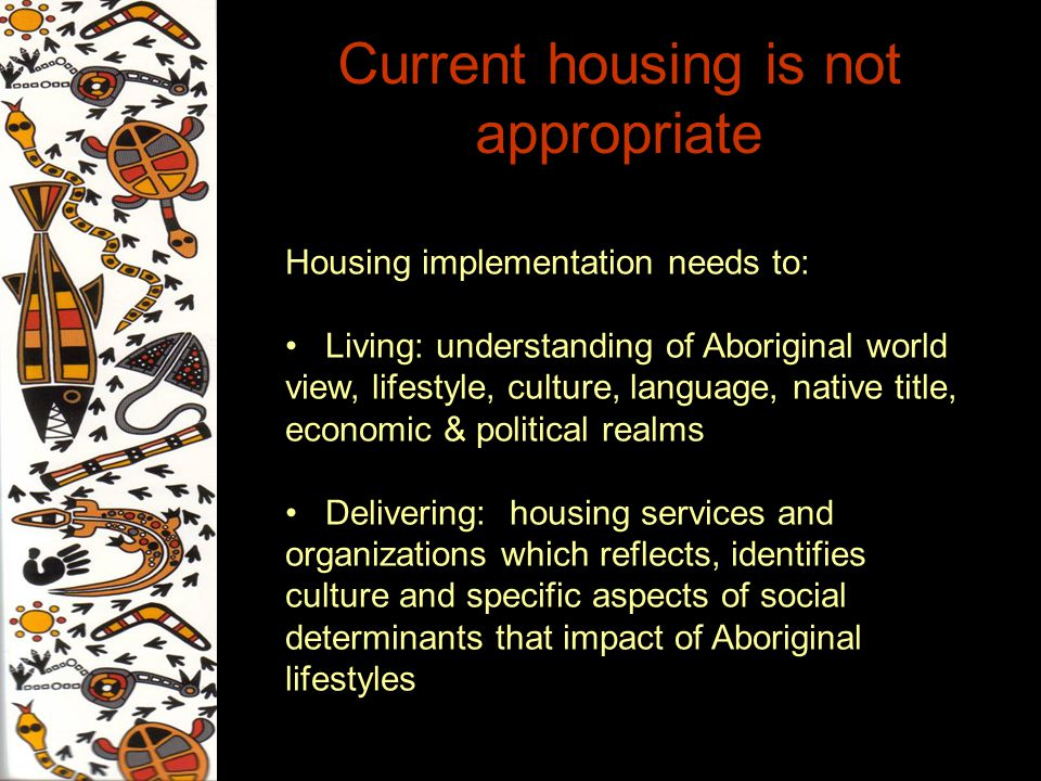 Current housing is not appropriate Housing implementation needs to: Living: understanding of Aboriginal world view, lifestyle, culture, language, nati
