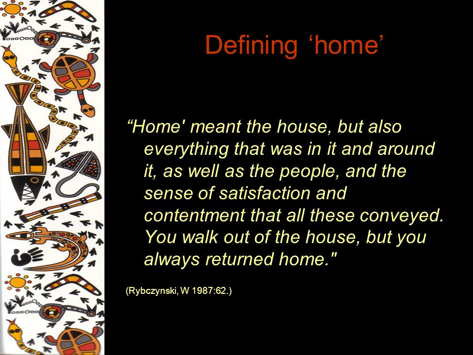 Defining home Home' meant the house, but also everything that was in it and around it, as well as the people, and the sense of satisfaction and conten