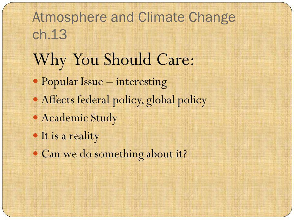 Atmosphere and Climate Change ch.13 Why You Should Care: Popular Issue – interesting Affects federal policy, global policy Academic Study It is a real