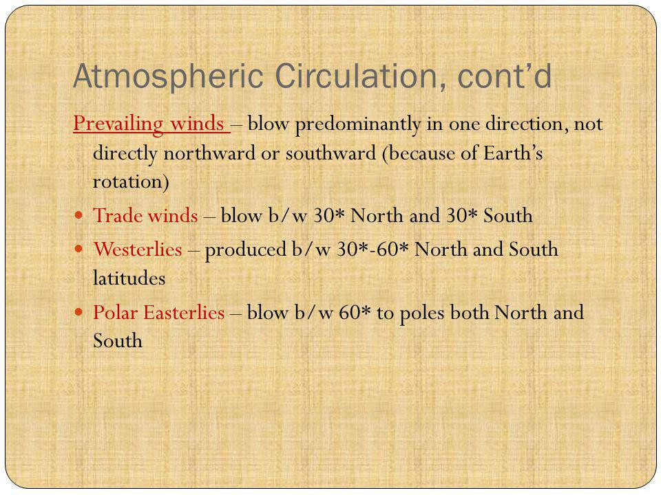 Atmospheric Circulation, contd Prevailing winds – blow predominantly in one direction, not directly northward or southward (because of Earths rotation