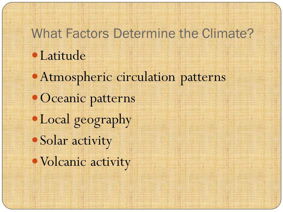 What Factors Determine the Climate? Latitude Atmospheric circulation patterns Oceanic patterns Local geography Solar activity Volcanic activity