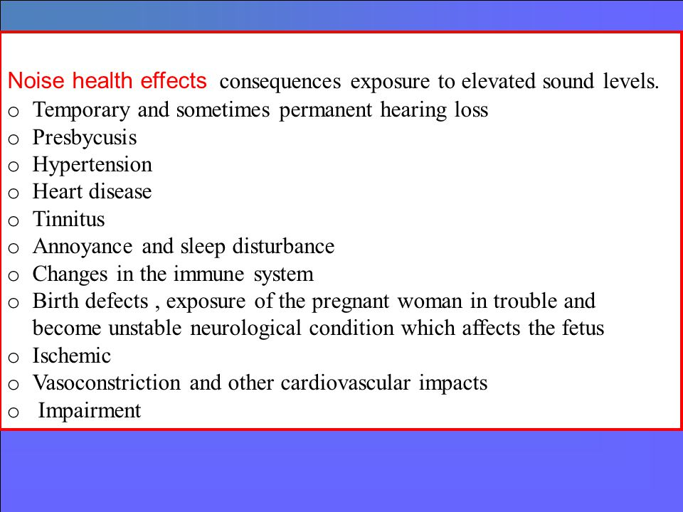 Noise health effects consequences exposure to elevated sound levels. o Temporary and sometimes permanent hearing loss o Presbycusis o Hypertension o H