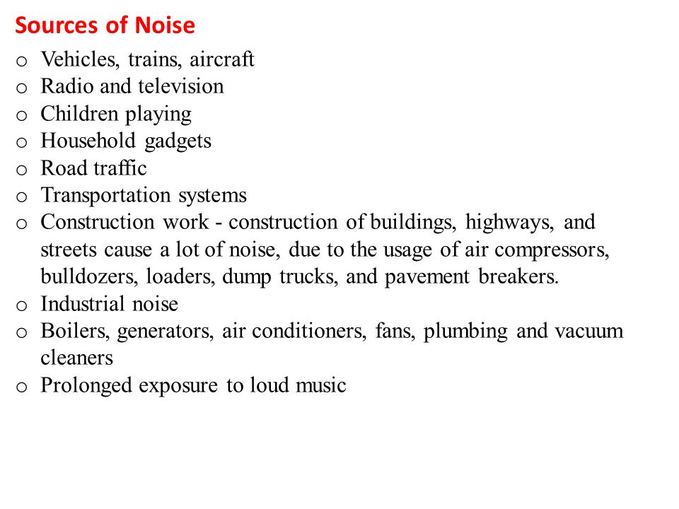 Sources of Noise oVoV ehicles, trains, aircraft oRoR adio and television oCoC hildren playing oHoH ousehold gadgets oRoR oad traffic oToT ransportatio