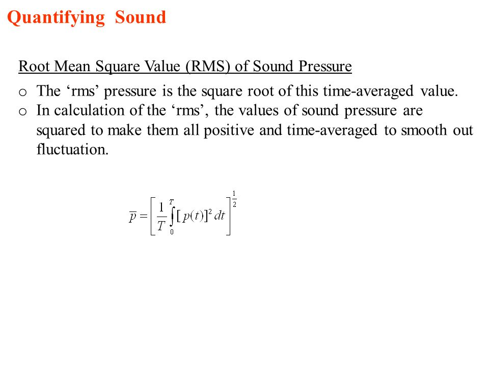 Quantifying Sound Root Mean Square Value (RMS) of Sound Pressure o The rms pressure is the square root of this time-averaged value. o In calculation o