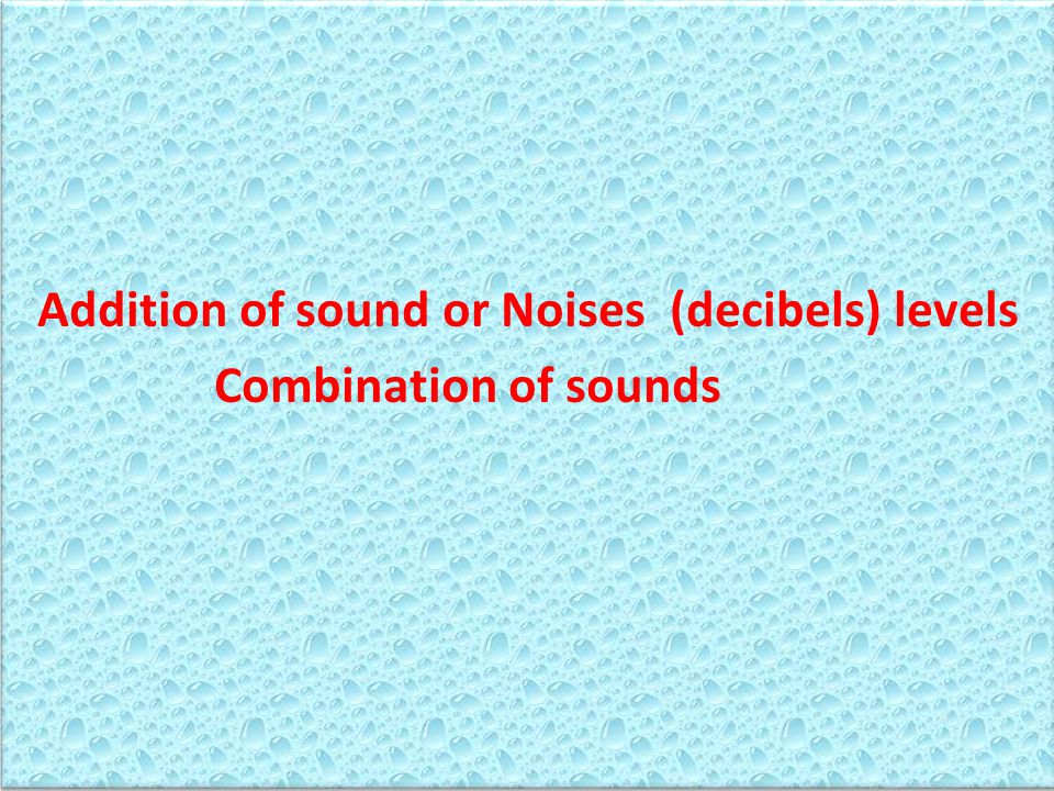 Addition of sound or Noises (decibels) levels Combination of sounds Addition of sound or Noises (decibels) levels Combination of sounds