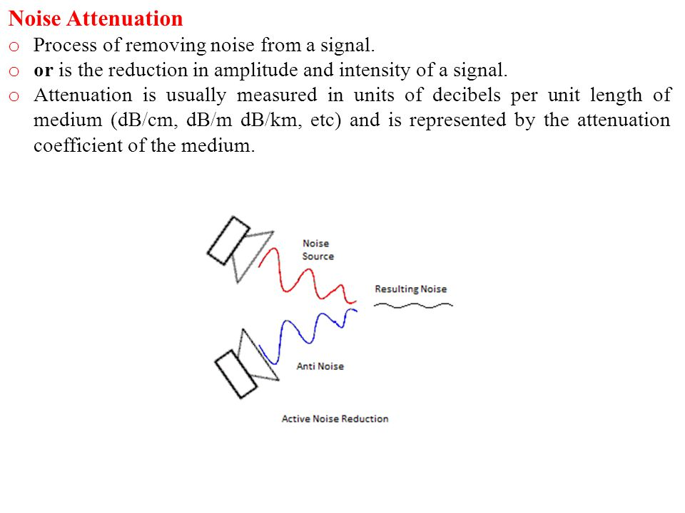 Noise Attenuation o Process of removing noise from a signal. o or is the reduction in amplitude and intensity of a signal. o Attenuation is usually me