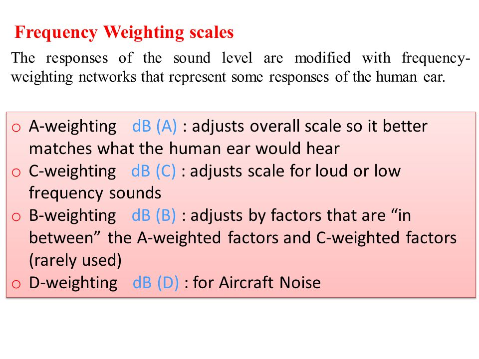 Frequency Weighting scales o A-weighting dB (A) : adjusts overall scale so it better matches what the human ear would hear o C-weighting dB (C) : adju