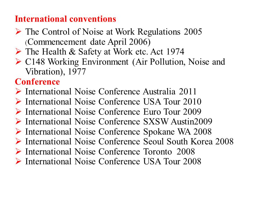 International conventions T he Control of Noise at Work Regulations 2005 ( Commencement date April 2006) T he Health & Safety at Work etc. Act 1974 C