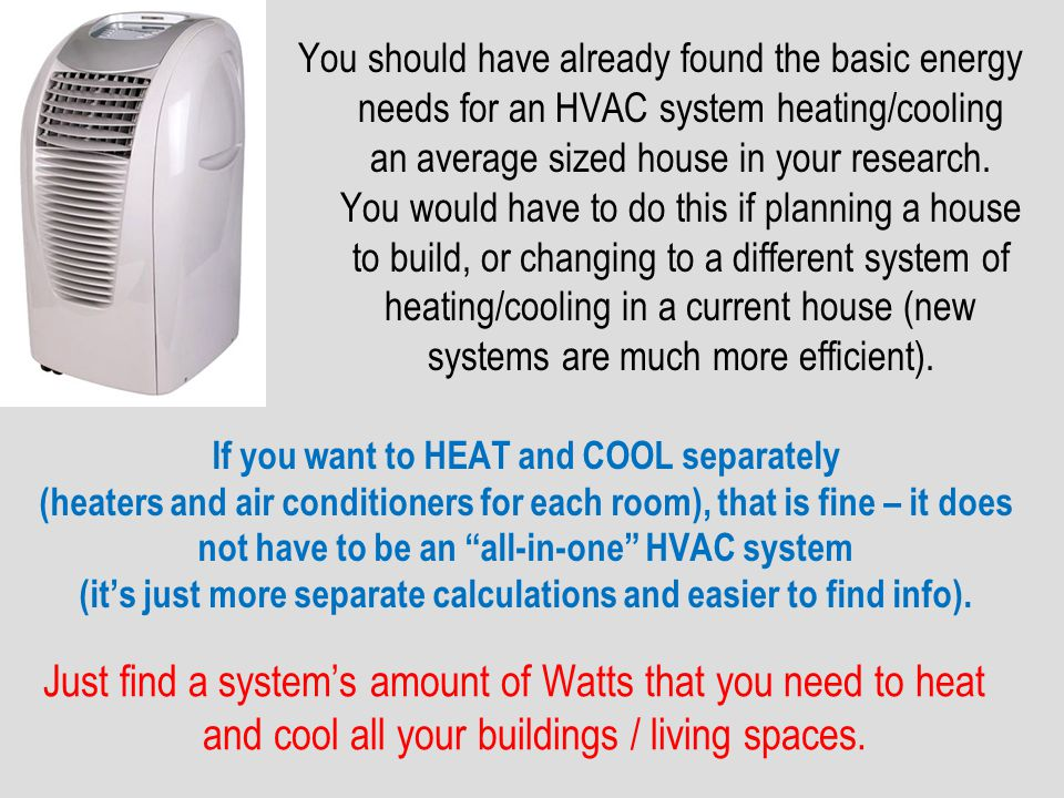 You should have already found the basic energy needs for an HVAC system heating/cooling an average sized house in your research. You would have to do