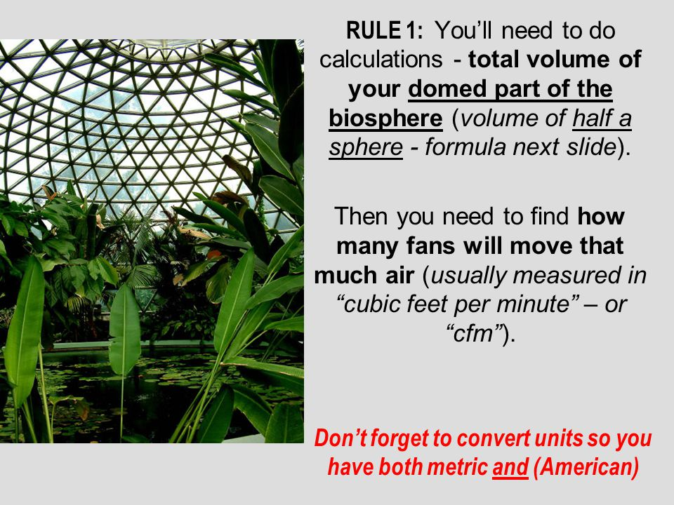 RULE 1: Youll need to do calculations - total volume of your domed part of the biosphere (volume of half a sphere - formula next slide). Then you need