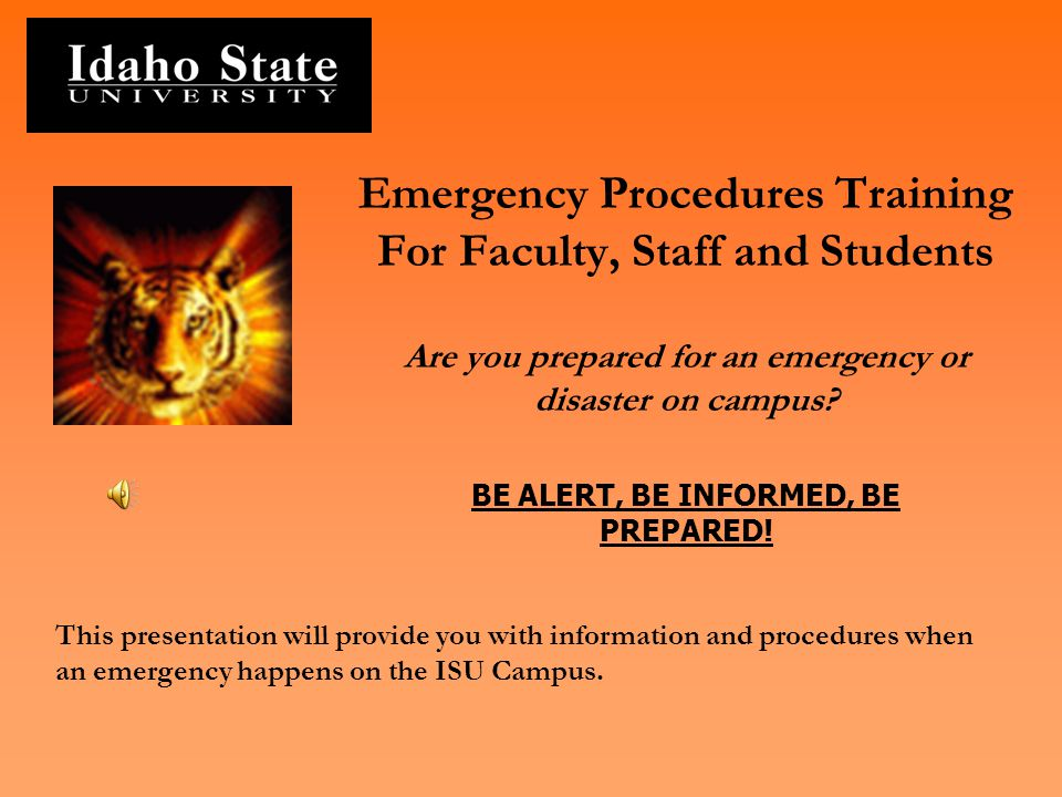 Emergency Procedures Training For Faculty, Staff and Students Are you prepared for an emergency or disaster on campus? BE ALERT, BE INFORMED, BE PREPA
