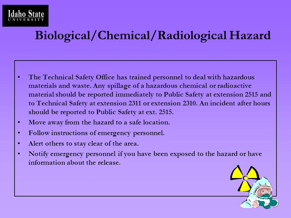 Biological/Chemical/Radiological Hazard The Technical Safety Office has trained personnel to deal with hazardous materials and waste. Any spillage of