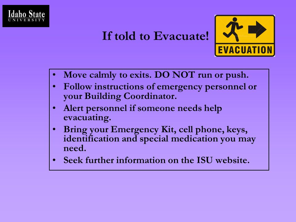 If told to Evacuate! Move calmly to exits. DO NOT run or push. Follow instructions of emergency personnel or your Building Coordinator. Alert personne