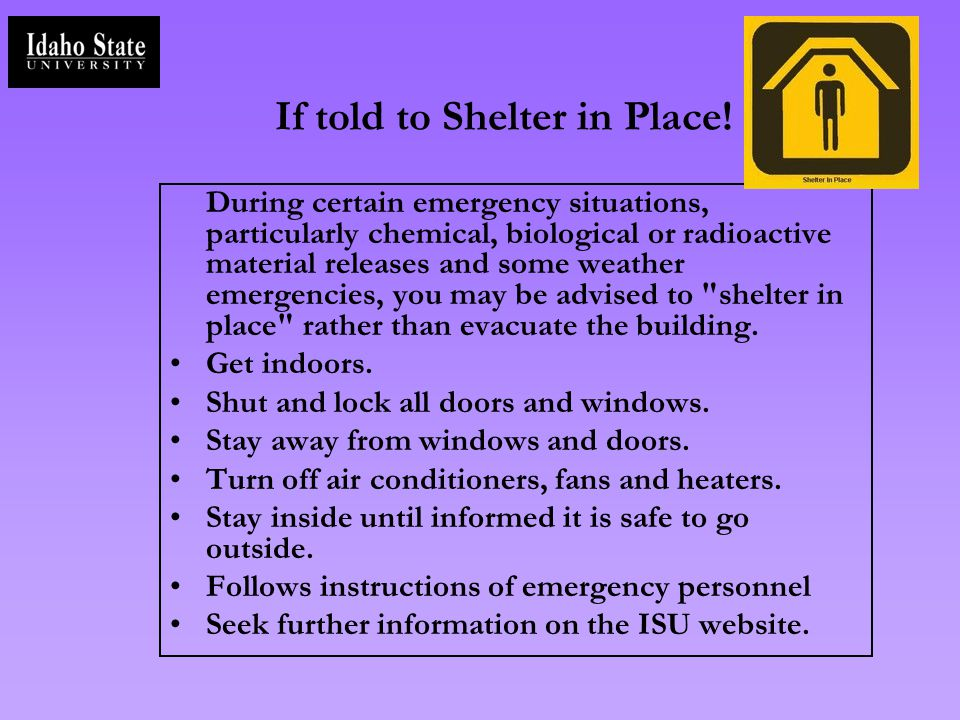 If told to Shelter in Place! During certain emergency situations, particularly chemical, biological or radioactive material releases and some weather