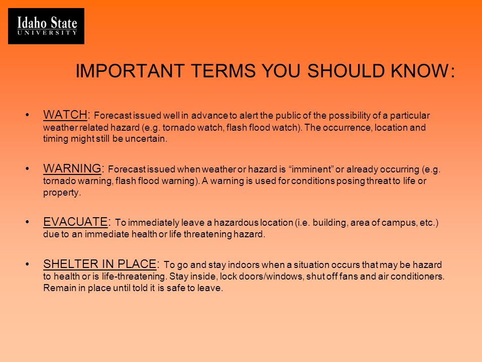 IMPORTANT TERMS YOU SHOULD KNOW: WATCH: Forecast issued well in advance to alert the public of the possibility of a particular weather related hazard