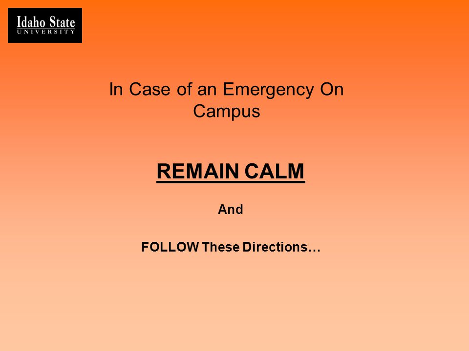 In Case of an Emergency On Campus REMAIN CALM And FOLLOW These Directions…