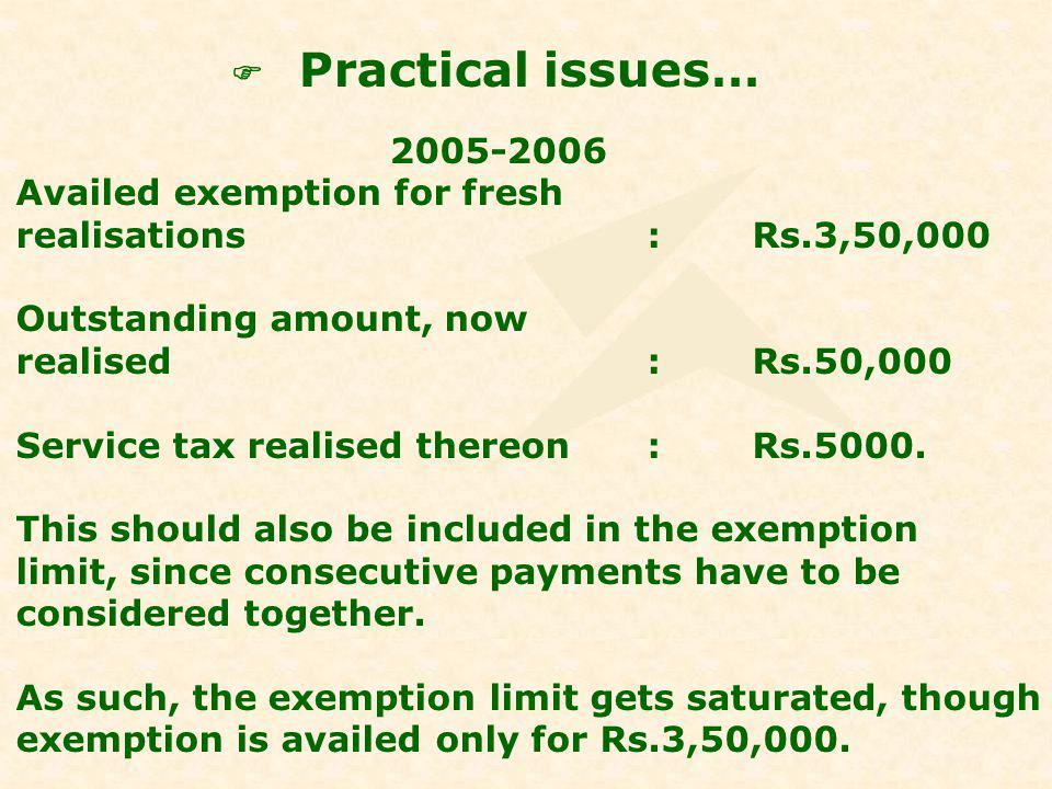 Practical issues… 2005-2006 Availed exemption for fresh realisations:Rs.3,50,000 Outstanding amount, now realised:Rs.50,000 Service tax realised thereon:Rs.5000.