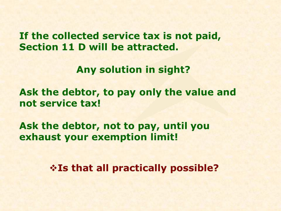 If the collected service tax is not paid, Section 11 D will be attracted.