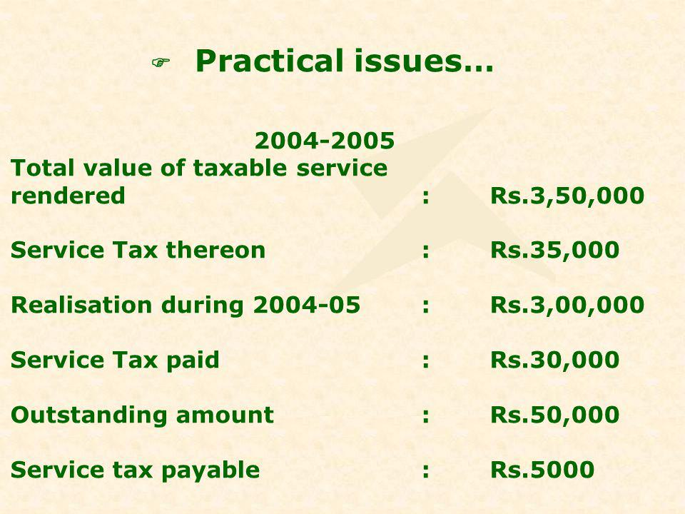 2004-2005 Total value of taxable service rendered:Rs.3,50,000 Service Tax thereon:Rs.35,000 Realisation during 2004-05:Rs.3,00,000 Service Tax paid:Rs.30,000 Outstanding amount:Rs.50,000 Service tax payable:Rs.5000
