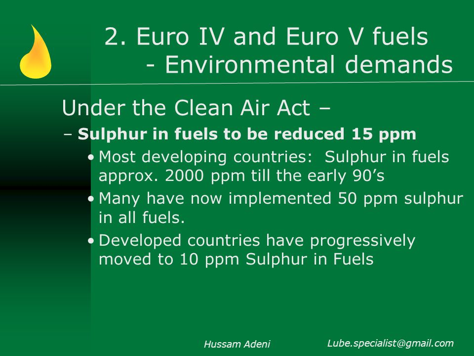 2. Euro IV and Euro V fuels - Environmental demands Under the Clean Air Act – –Sulphur in fuels to be reduced 15 ppm Most developing countries: Sulphu