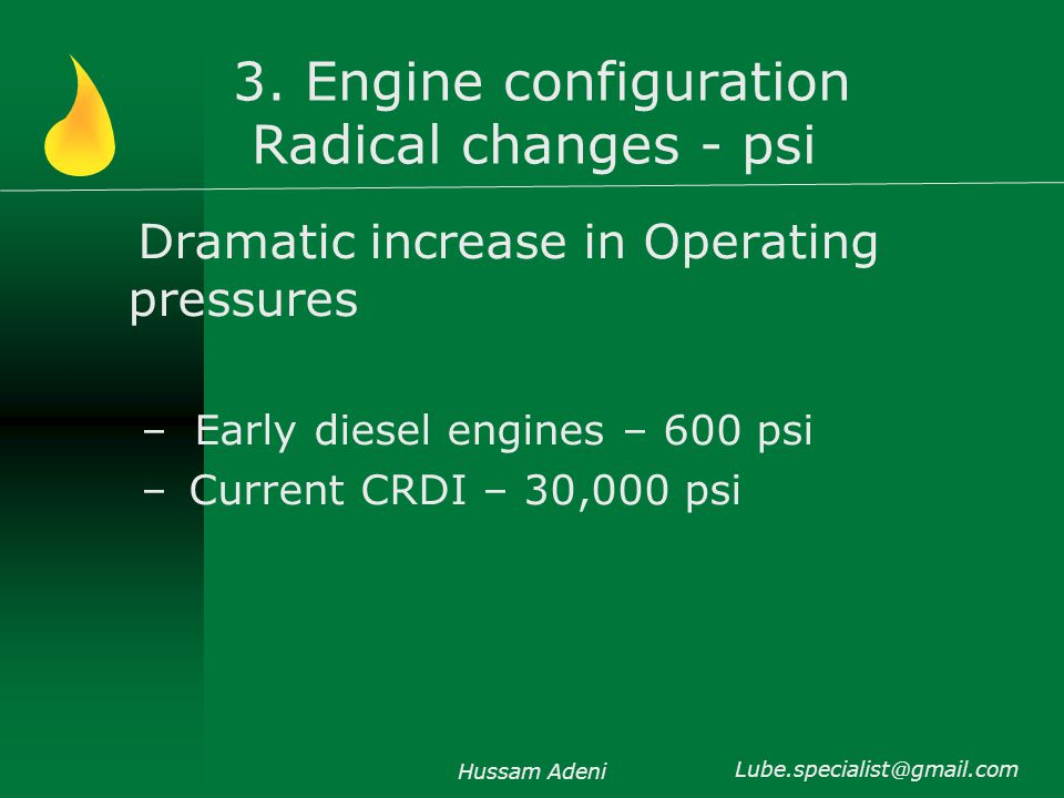 3. Engine configuration Radical changes - psi Dramatic increase in Operating pressures –Early diesel engines – 600 psi – Current CRDI – 30,000 psi Hus