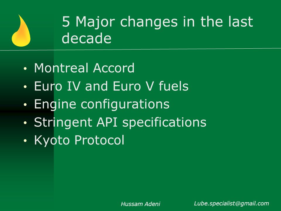 5 Major changes in the last decade Montreal Accord Largely for refrigerants Euro IV and Euro V fuels Sulphur reduction in fuels Engine configurations Fuel injection mechanism Higher operating speeds and pressure Hussam Adeni Lube.specialist@gmail.com