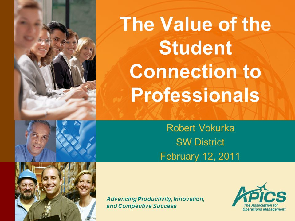 Advancing Productivity, Innovation, and Competitive Success The Value of the Student Connection to Professionals Robert Vokurka SW District February 1