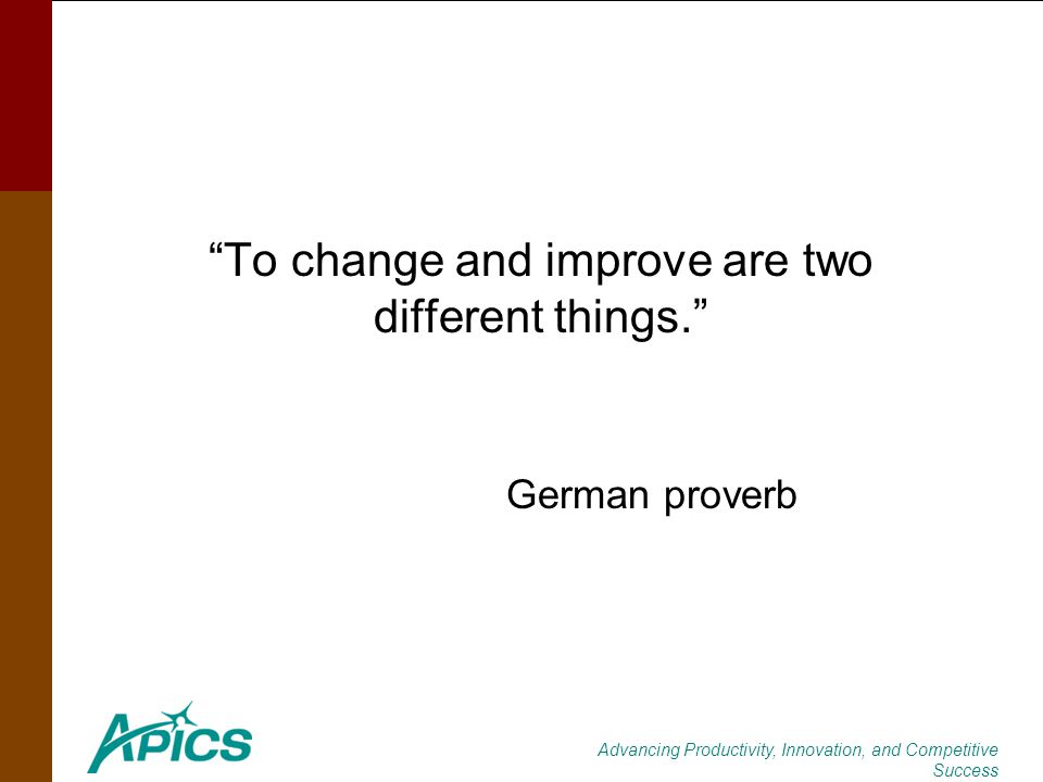Advancing Productivity, Innovation, and Competitive Success To change and improve are two different things. German proverb