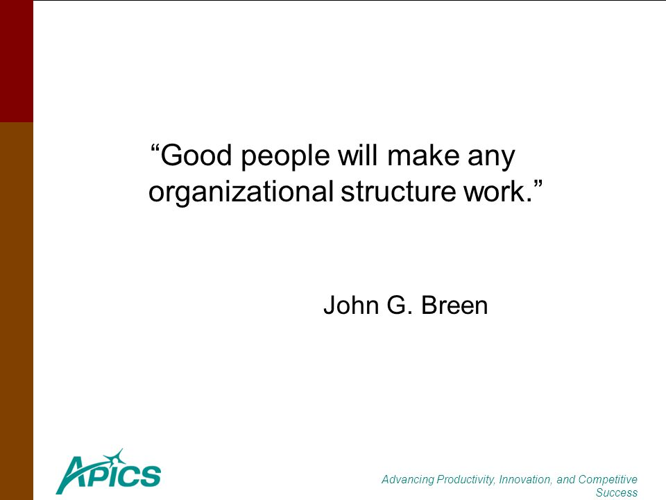 Advancing Productivity, Innovation, and Competitive Success Good people will make any organizational structure work. John G. Breen