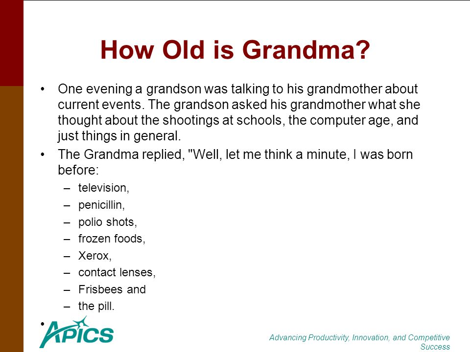 Advancing Productivity, Innovation, and Competitive Success How Old is Grandma? One evening a grandson was talking to his grandmother about current ev