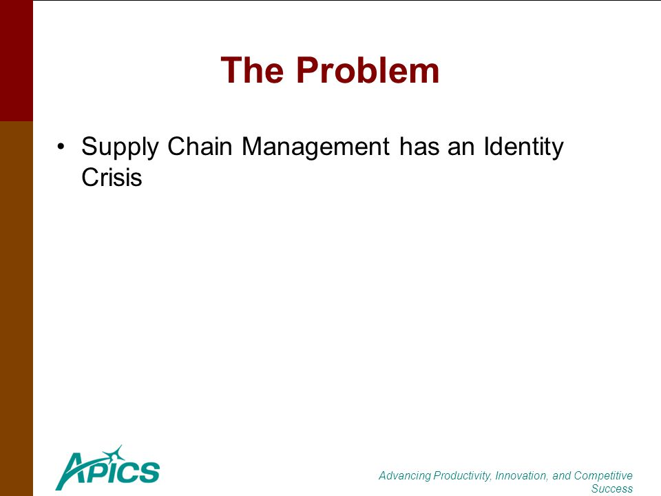 Advancing Productivity, Innovation, and Competitive Success The Problem Supply Chain Management has an Identity Crisis