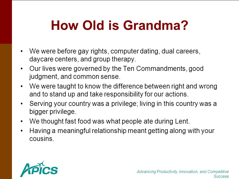 Advancing Productivity, Innovation, and Competitive Success How Old is Grandma? We were before gay rights, computer dating, dual careers, daycare cent