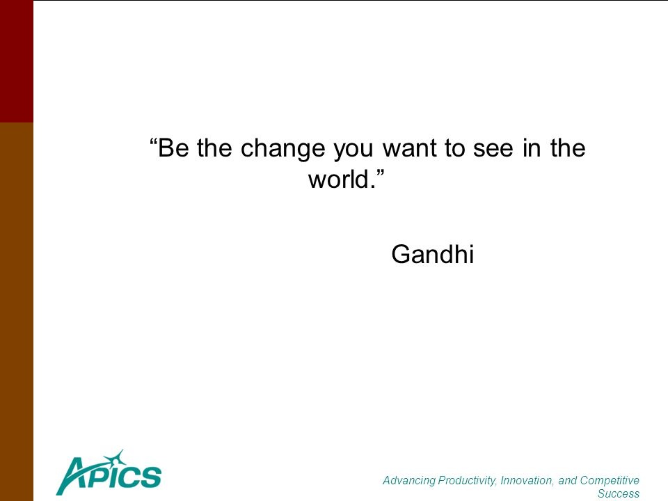 Advancing Productivity, Innovation, and Competitive Success Be the change you want to see in the world. Gandhi