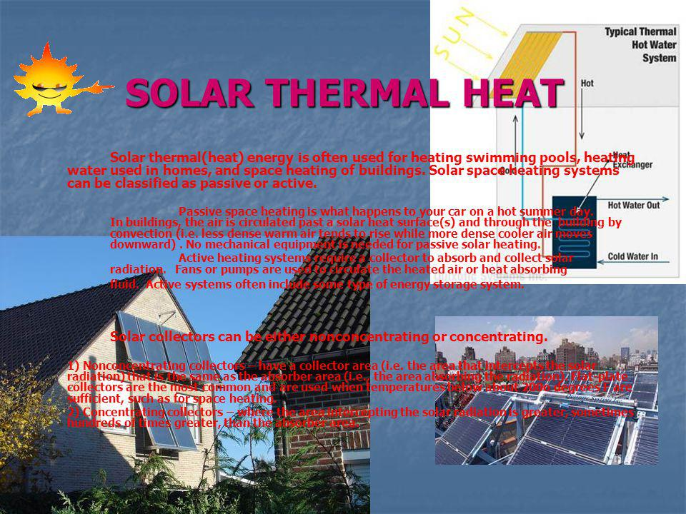SOLAR THERMAL HEAT Solar thermal(heat) energy is often used for heating swimming pools, heating water used in homes, and space heating of buildings. S