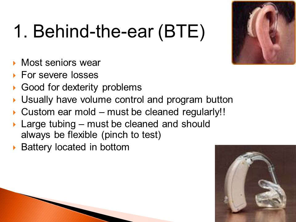 1. Behind-the-ear (BTE) Most seniors wear For severe losses Good for dexterity problems Usually have volume control and program button Custom ear mold