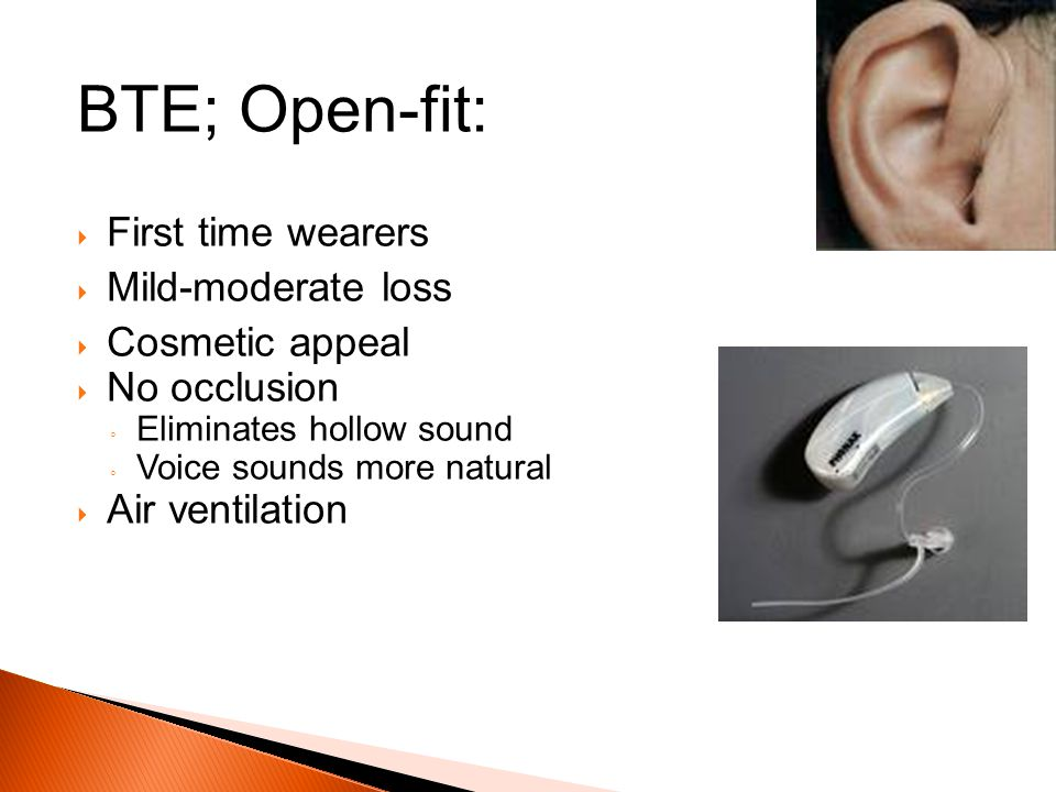 BTE; Open-fit: First time wearers Mild-moderate loss Cosmetic appeal No occlusion Eliminates hollow sound Voice sounds more natural Air ventilation